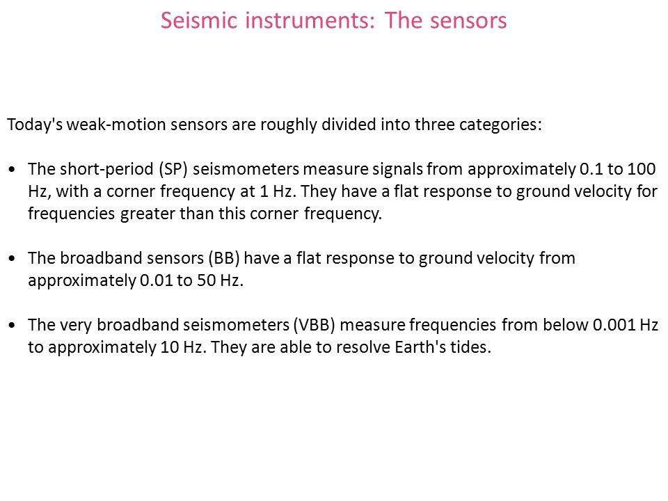 Today s weak-motion sensors are roughly divided into three categories: The short-period (SP) seismometers measure signals from approximately 0.1 to 100 Hz, with a corner frequency at 1 Hz.