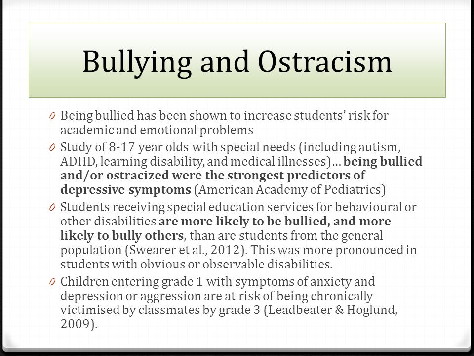 Bullying and Ostracism 0 Being bullied has been shown to increase students' risk for academic and emotional problems 0 Study of 8-17 year olds with special needs (including autism, ADHD, learning disability, and medical illnesses)… being bullied and/or ostracized were the strongest predictors of depressive symptoms (American Academy of Pediatrics) 0 Students receiving special education services for behavioural or other disabilities are more likely to be bullied, and more likely to bully others, than are students from the general population (Swearer et al., 2012).