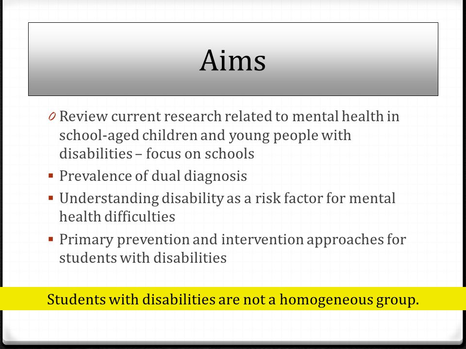 Aims 0 Review current research related to mental health in school-aged children and young people with disabilities – focus on schools  Prevalence of dual diagnosis  Understanding disability as a risk factor for mental health difficulties  Primary prevention and intervention approaches for students with disabilities Students with disabilities are not a homogeneous group.