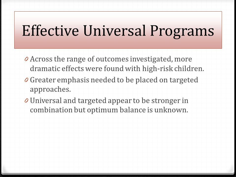 Effective Universal Programs 0 Across the range of outcomes investigated, more dramatic effects were found with high-risk children.