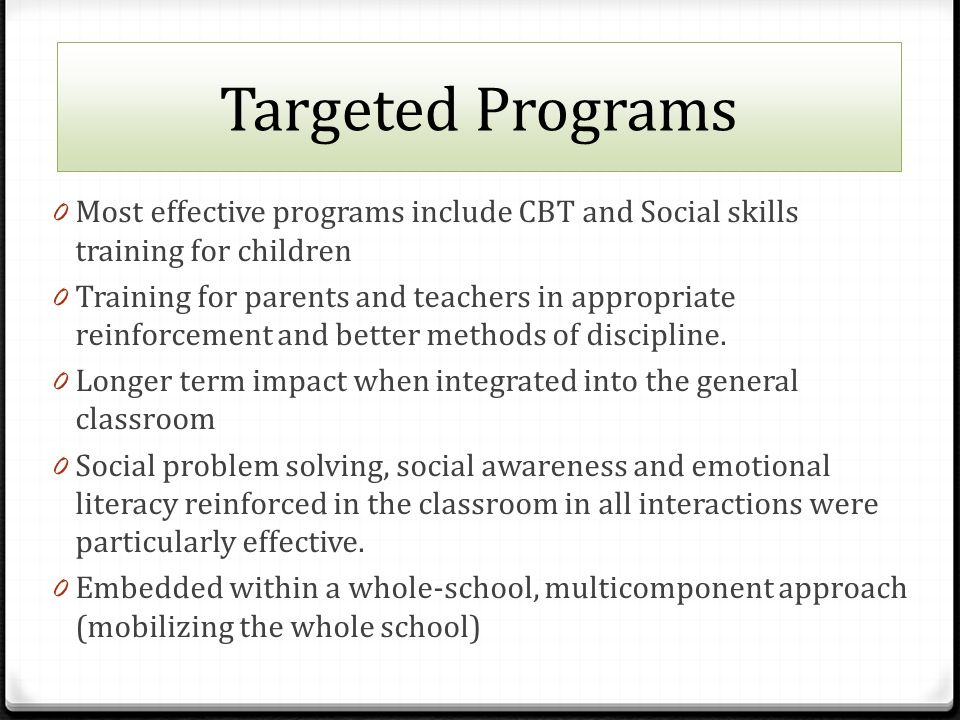Targeted Programs 0 Most effective programs include CBT and Social skills training for children 0 Training for parents and teachers in appropriate reinforcement and better methods of discipline.