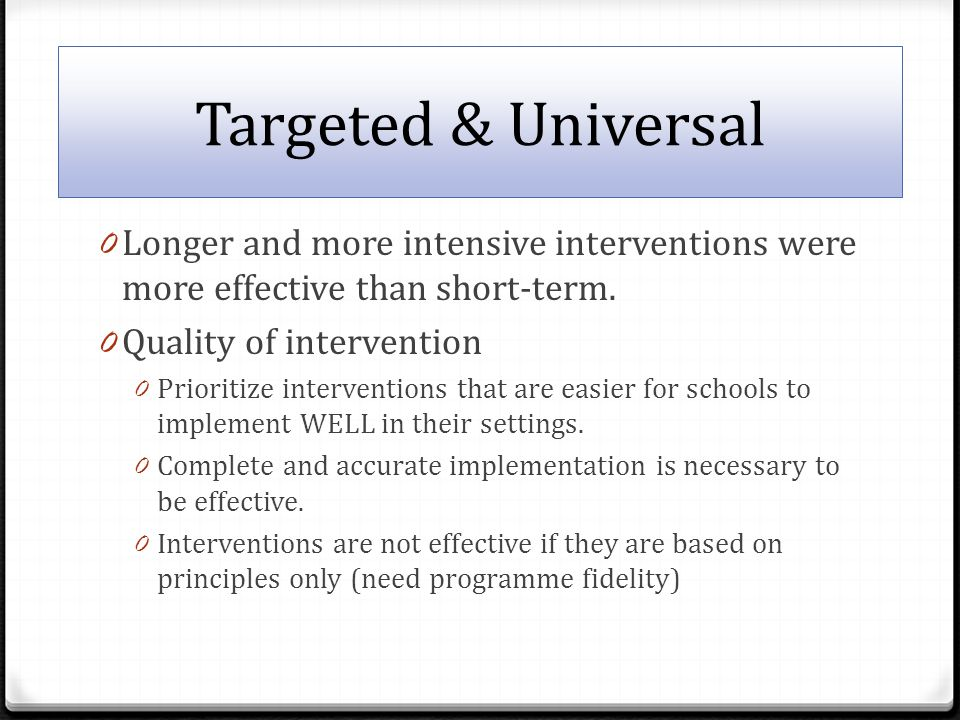 Targeted & Universal 0 Longer and more intensive interventions were more effective than short-term.