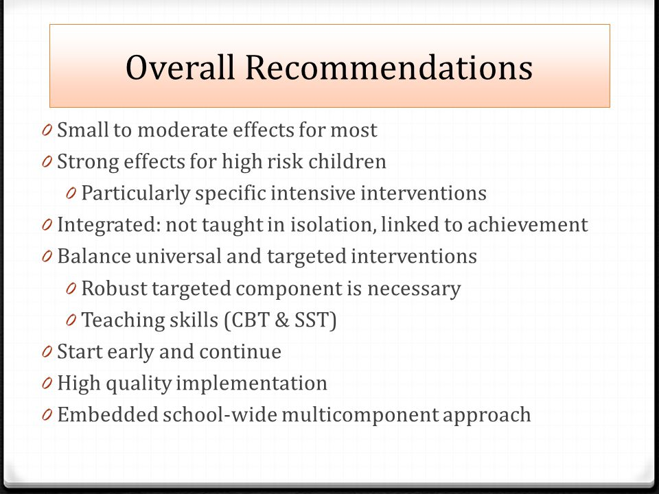 Overall Recommendations 0 Small to moderate effects for most 0 Strong effects for high risk children 0 Particularly specific intensive interventions 0 Integrated: not taught in isolation, linked to achievement 0 Balance universal and targeted interventions 0 Robust targeted component is necessary 0 Teaching skills (CBT & SST) 0 Start early and continue 0 High quality implementation 0 Embedded school-wide multicomponent approach