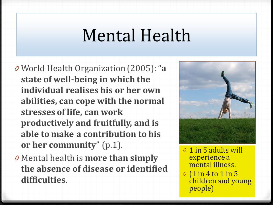 Mental Health 0 World Health Organization (2005): a state of well-being in which the individual realises his or her own abilities, can cope with the normal stresses of life, can work productively and fruitfully, and is able to make a contribution to his or her community (p.1).