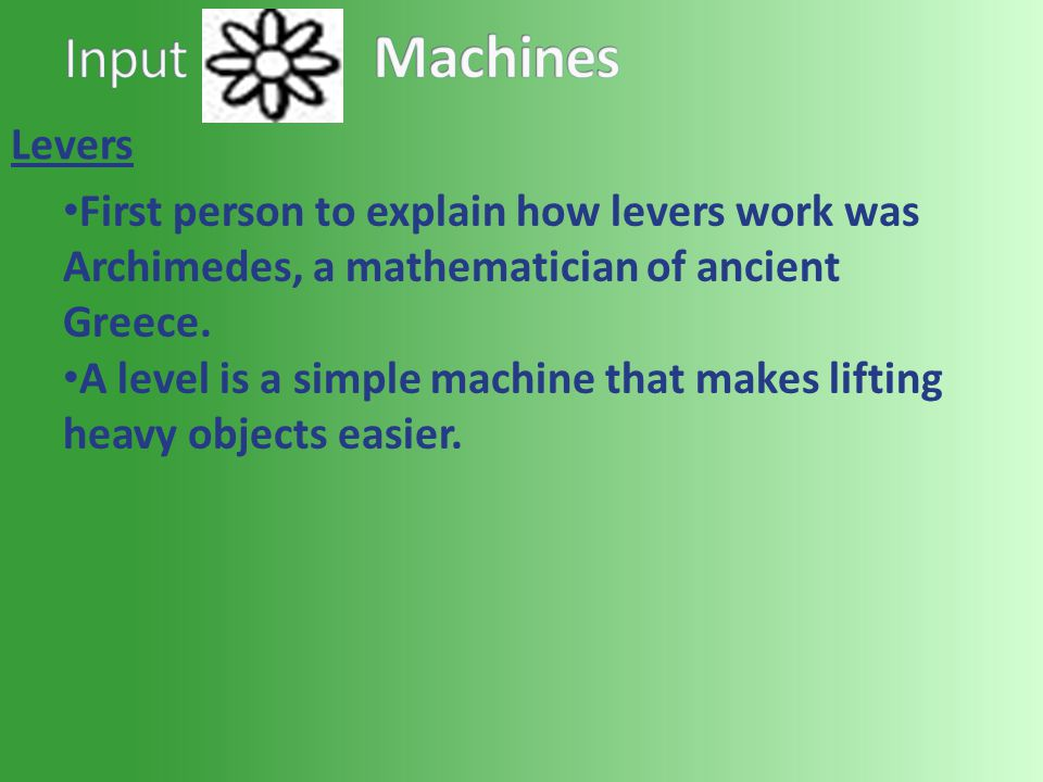 Levers First person to explain how levers work was Archimedes, a mathematician of ancient Greece. A level is a simple machine that makes lifting heavy