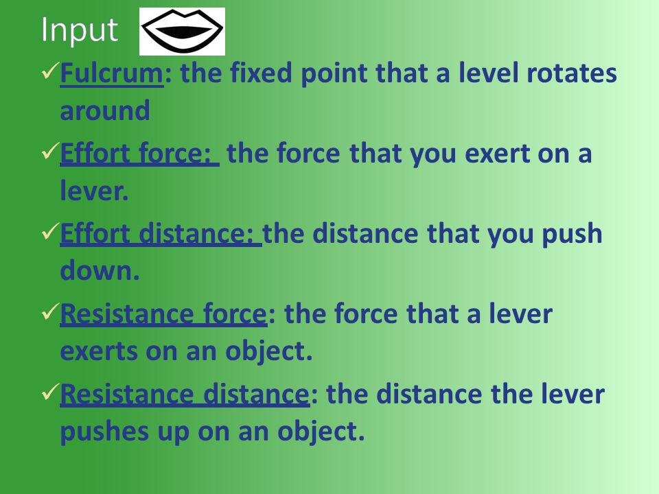 Fulcrum: the fixed point that a level rotates around Effort force: the force that you exert on a lever. Effort distance: the distance that you push do