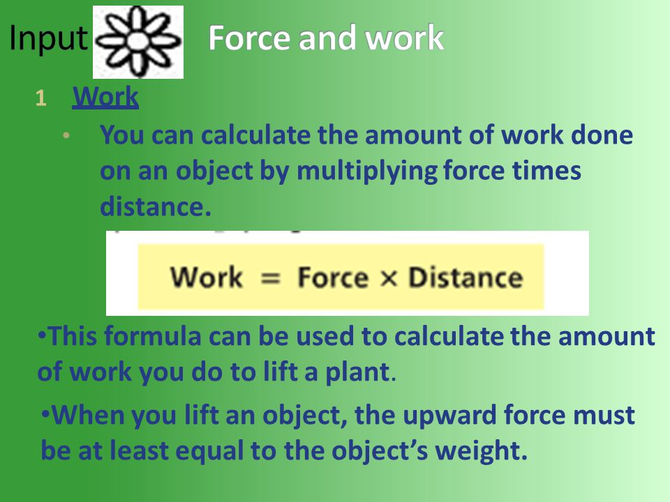 1 Work You can calculate the amount of work done on an object by multiplying force times distance.
