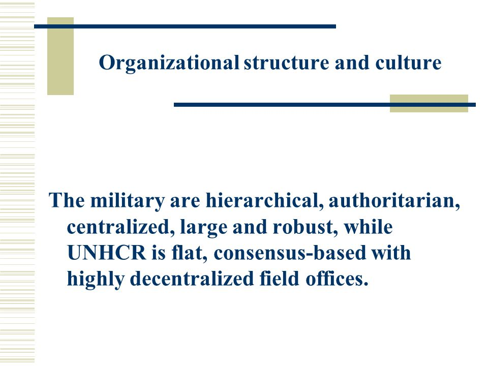 Organizational structure and culture The military are hierarchical, authoritarian, centralized, large and robust, while UNHCR is flat, consensus-based with highly decentralized field offices.