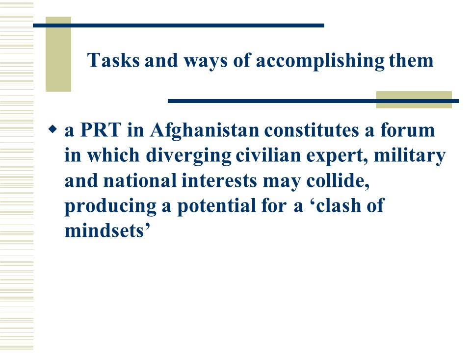 Tasks and ways of accomplishing them  a PRT in Afghanistan constitutes a forum in which diverging civilian expert, military and national interests may collide, producing a potential for a 'clash of mindsets'