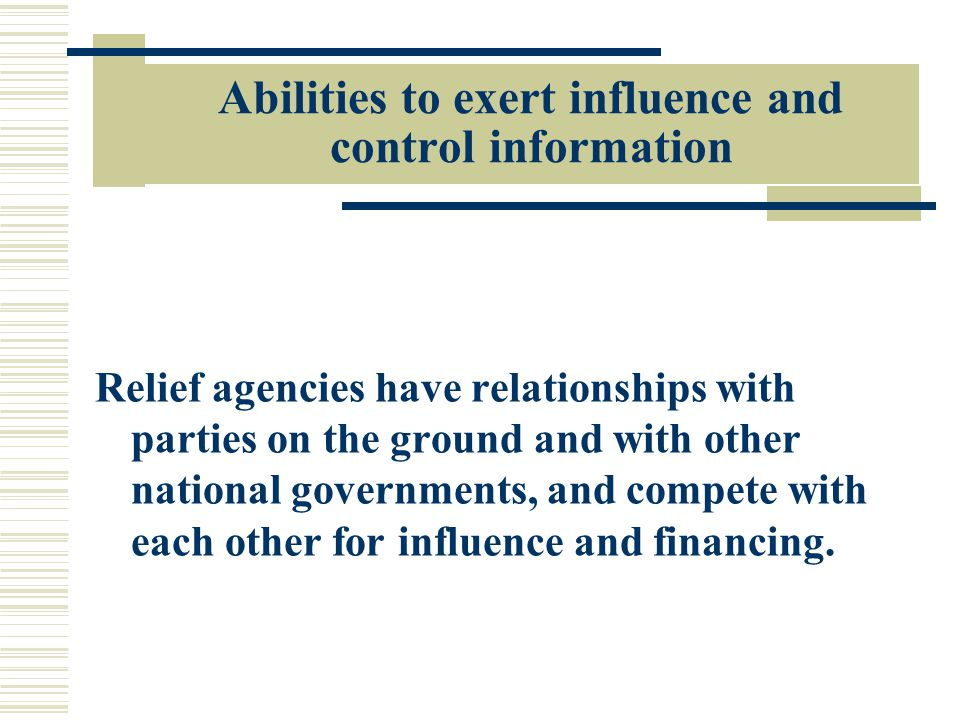 Abilities to exert influence and control information Relief agencies have relationships with parties on the ground and with other national governments, and compete with each other for influence and financing.