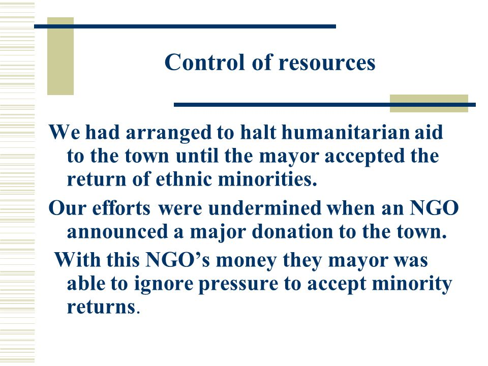 Control of resources We had arranged to halt humanitarian aid to the town until the mayor accepted the return of ethnic minorities.