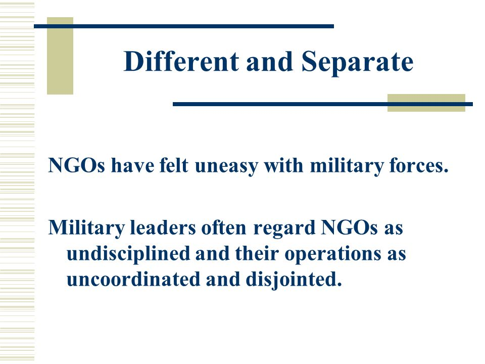 Different and Separate NGOs have felt uneasy with military forces.