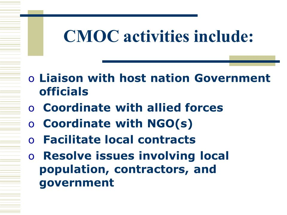 CMOC activities include: oLiaison with host nation Government officials o Coordinate with allied forces o Coordinate with NGO(s) o Facilitate local contracts o Resolve issues involving local population, contractors, and government