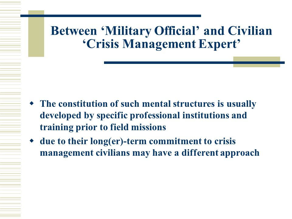Between 'Military Official' and Civilian 'Crisis Management Expert'  The constitution of such mental structures is usually developed by specific professional institutions and training prior to field missions  due to their long(er)-term commitment to crisis management civilians may have a different approach