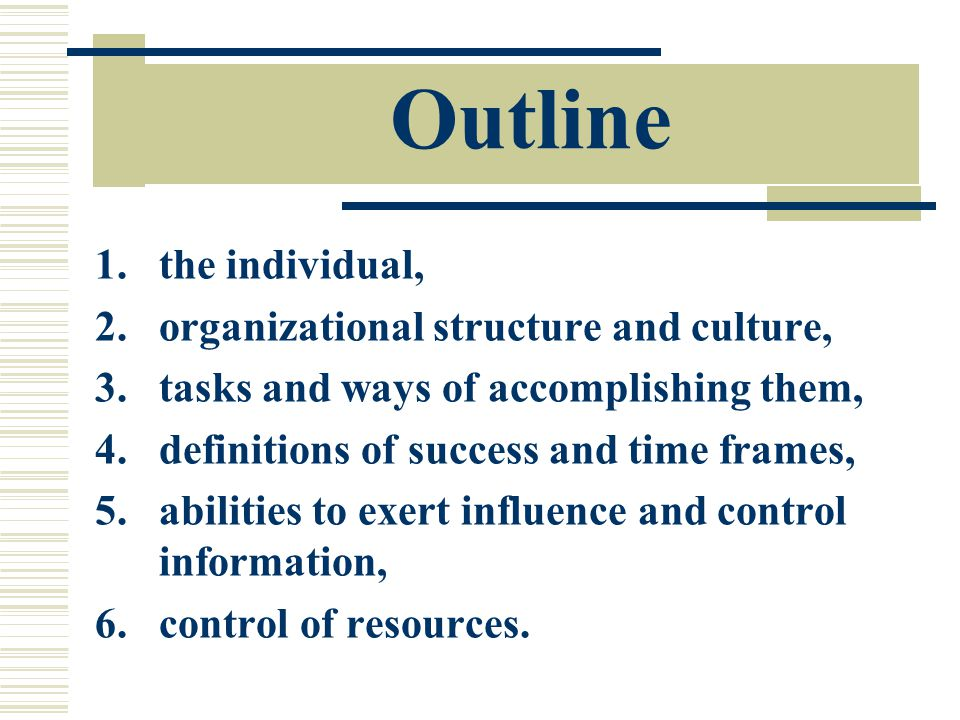 Outline 1.the individual, 2.organizational structure and culture, 3.tasks and ways of accomplishing them, 4.definitions of success and time frames, 5.abilities to exert influence and control information, 6.control of resources.