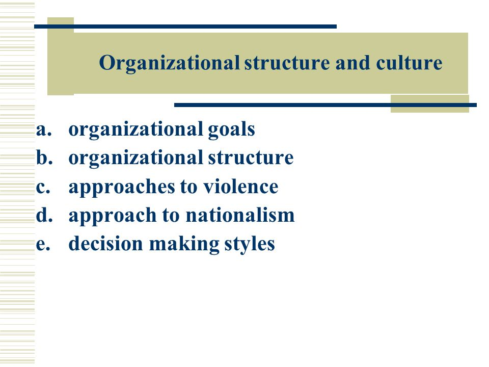Organizational structure and culture a.organizational goals b.organizational structure c.approaches to violence d.approach to nationalism e.decision making styles