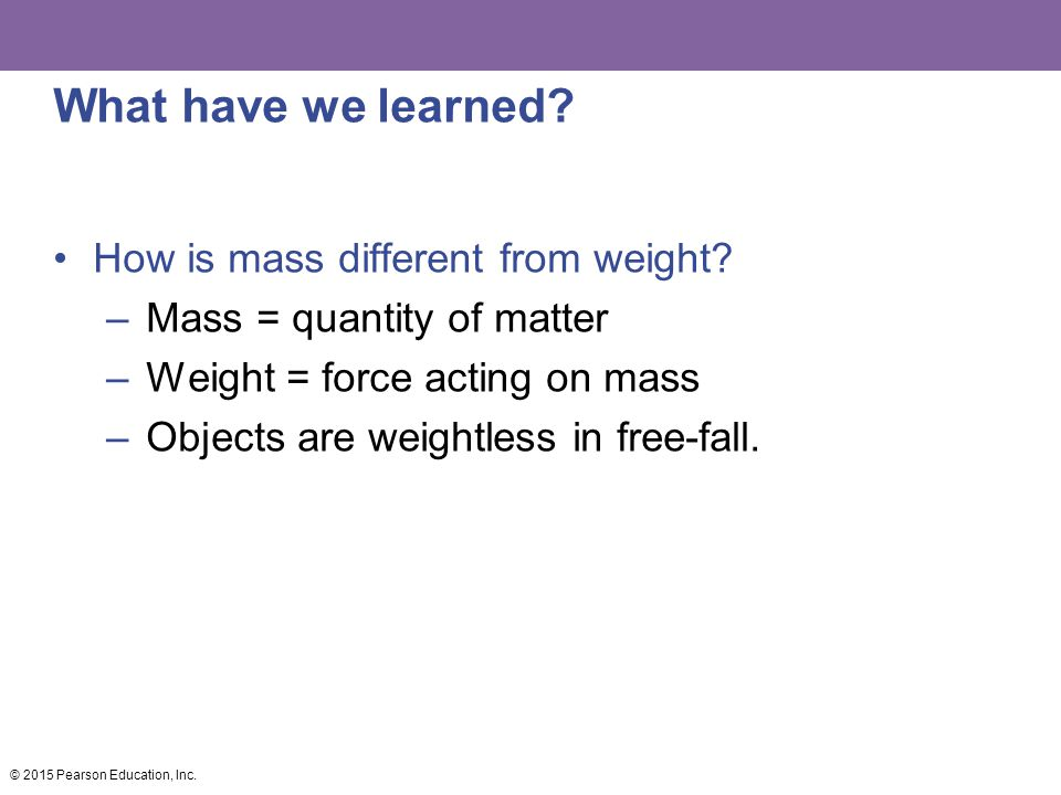 What have we learned? How is mass different from weight? –Mass = quantity of matter –Weight = force acting on mass –Objects are weightless in free-fal