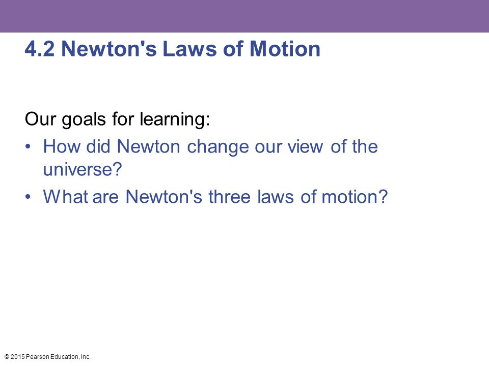 4.2 Newton's Laws of Motion Our goals for learning: How did Newton change our view of the universe? What are Newton's three laws of motion? © 2015 Pea