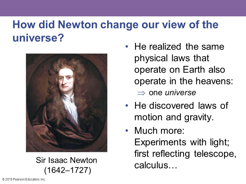 How did Newton change our view of the universe? He realized the same physical laws that operate on Earth also operate in the heavens:  one universe H