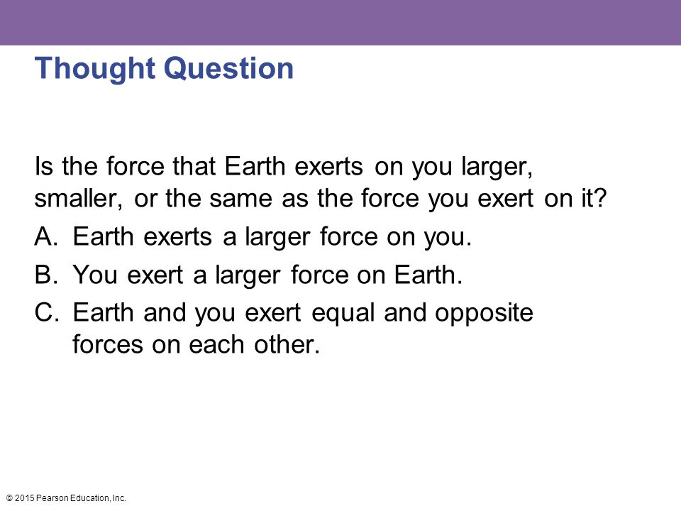 Thought Question Is the force that Earth exerts on you larger, smaller, or the same as the force you exert on it? A.Earth exerts a larger force on you