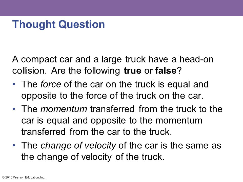 Thought Question A compact car and a large truck have a head-on collision. Are the following true or false? The force of the car on the truck is equal