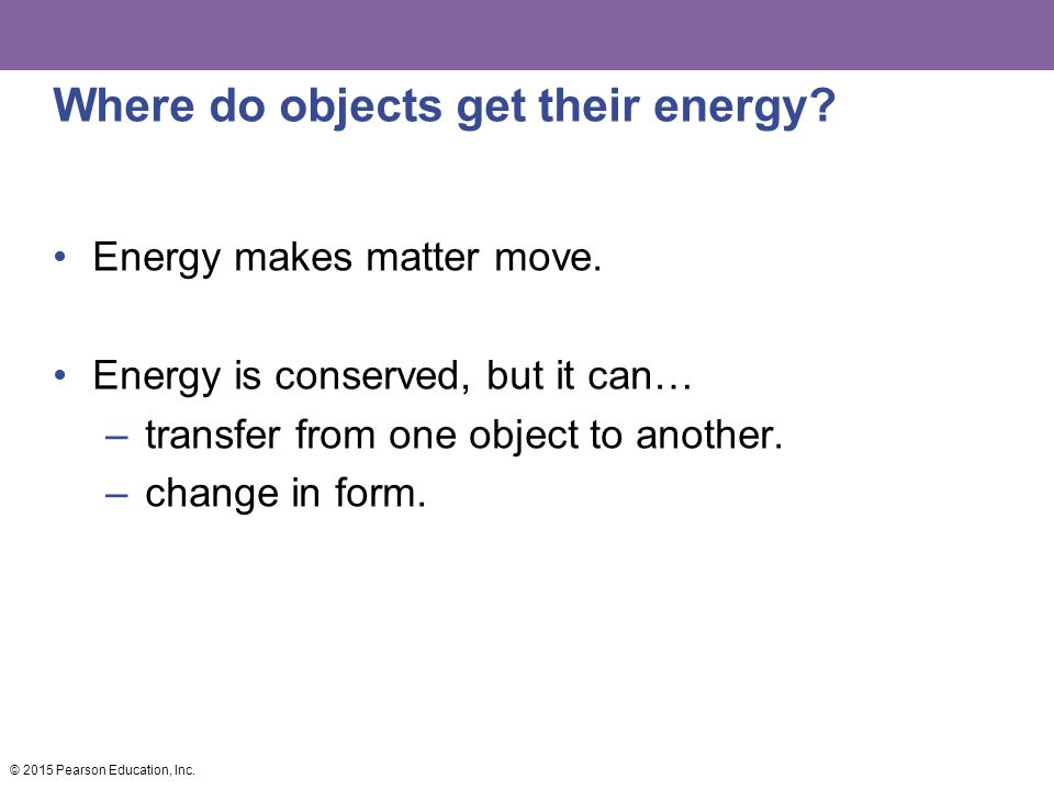 Where do objects get their energy? Energy makes matter move. Energy is conserved, but it can… –transfer from one object to another. –change in form. ©
