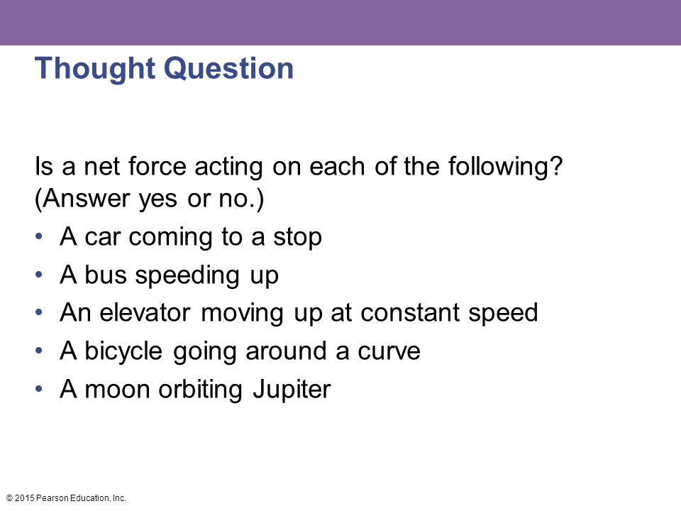 Thought Question © 2015 Pearson Education, Inc. Is a net force acting on each of the following? (Answer yes or no.) A car coming to a stop A bus speed