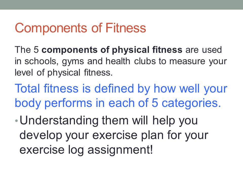 Components of Fitness The 5 components of physical fitness are used in schools, gyms and health clubs to measure your level of physical fitness.
