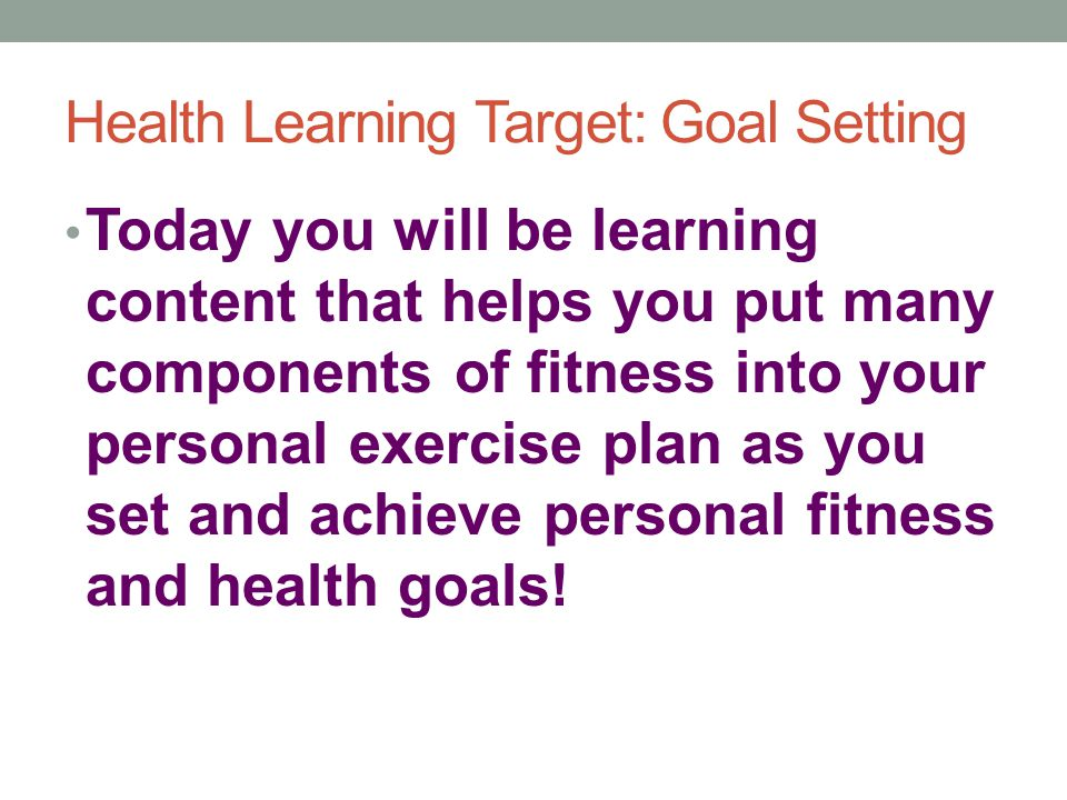 Health Learning Target: Goal Setting Today you will be learning content that helps you put many components of fitness into your personal exercise plan as you set and achieve personal fitness and health goals!