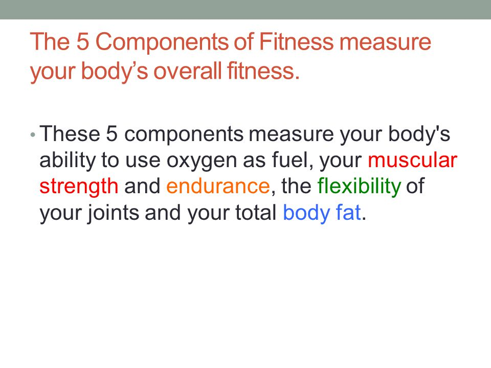 The 5 Components of Fitness measure your body's overall fitness.