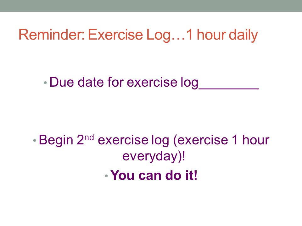Reminder: Exercise Log…1 hour daily Due date for exercise log________ Begin 2 nd exercise log (exercise 1 hour everyday).