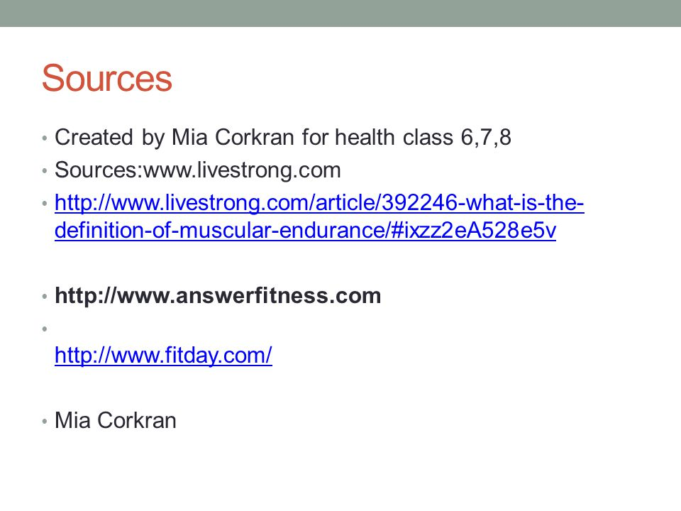 Sources Created by Mia Corkran for health class 6,7,8 Sources:www.livestrong.com http://www.livestrong.com/article/392246-what-is-the- definition-of-muscular-endurance/#ixzz2eA528e5v http://www.livestrong.com/article/392246-what-is-the- definition-of-muscular-endurance/#ixzz2eA528e5v http://www.answerfitness.com http://www.fitday.com/ Mia Corkran