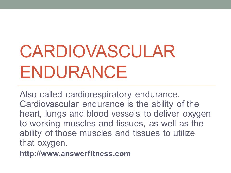 CARDIOVASCULAR ENDURANCE Also called cardiorespiratory endurance.