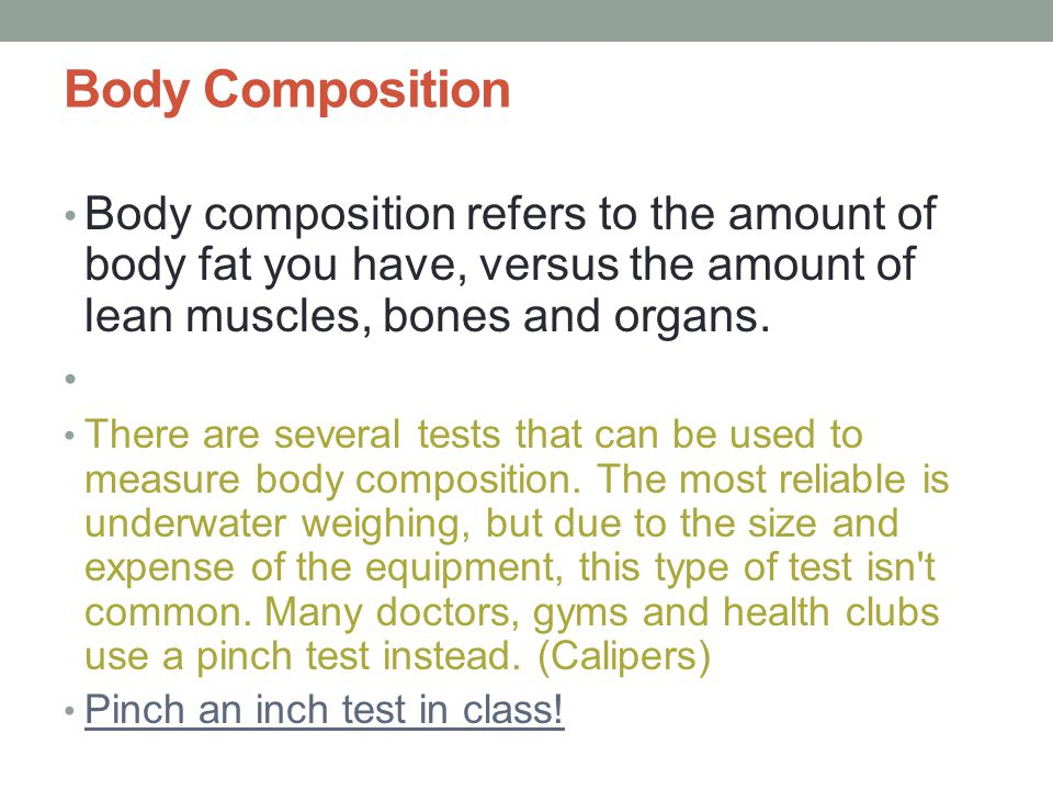 Body Composition Body composition refers to the amount of body fat you have, versus the amount of lean muscles, bones and organs.