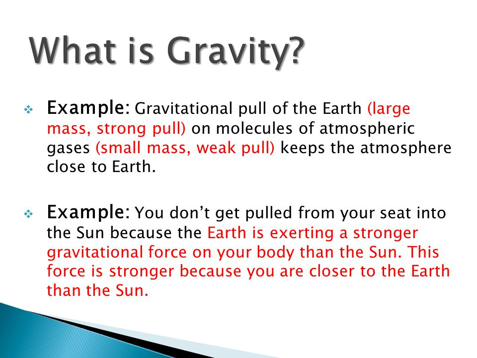  Example: Gravitational pull of the Earth (large mass, strong pull) on molecules of atmospheric gases (small mass, weak pull) keeps the atmosphere close to Earth.