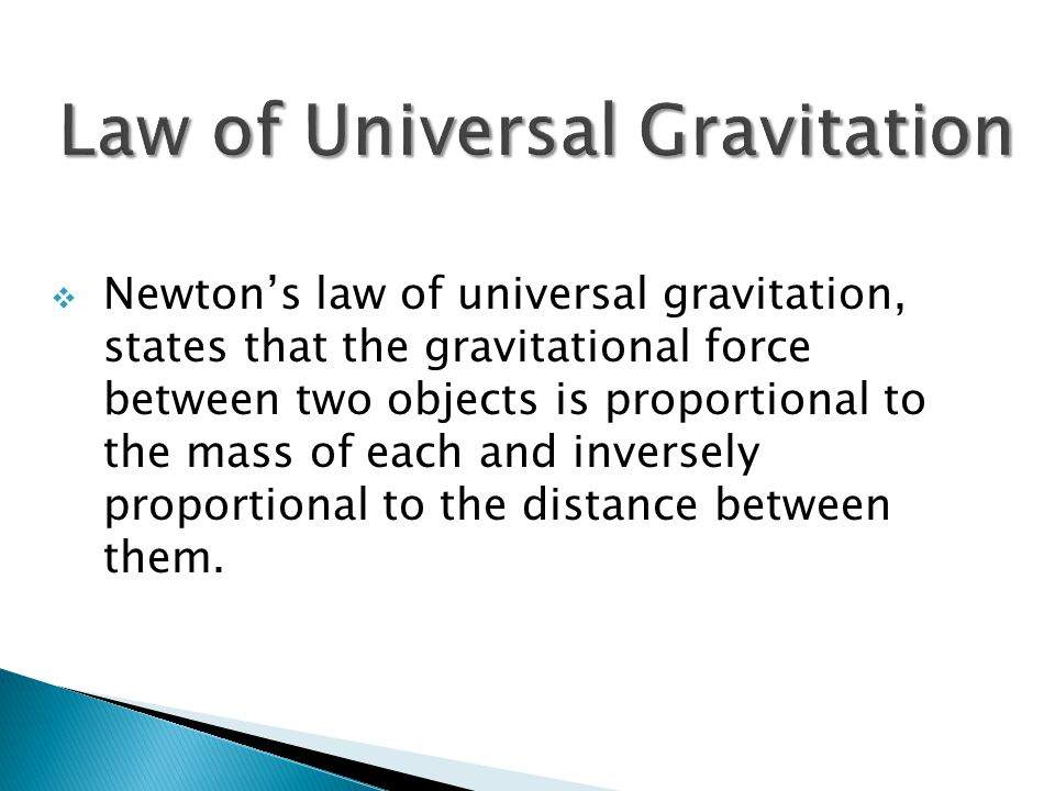  Newton's law of universal gravitation, states that the gravitational force between two objects is proportional to the mass of each and inversely proportional to the distance between them.