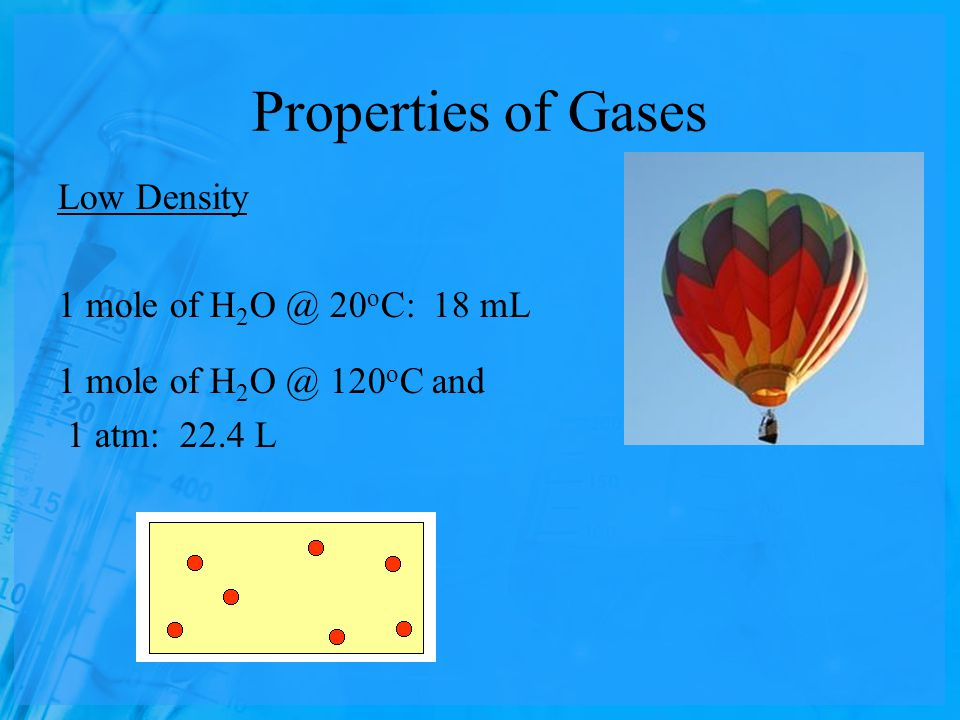 Properties of Gases Low Density 1 mole of H 2 O @ 20 o C: 18 mL 1 mole of H 2 O @ 120 o C and 1 atm: 22.4 L