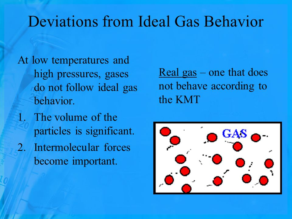 Deviations from Ideal Gas Behavior At low temperatures and high pressures, gases do not follow ideal gas behavior.