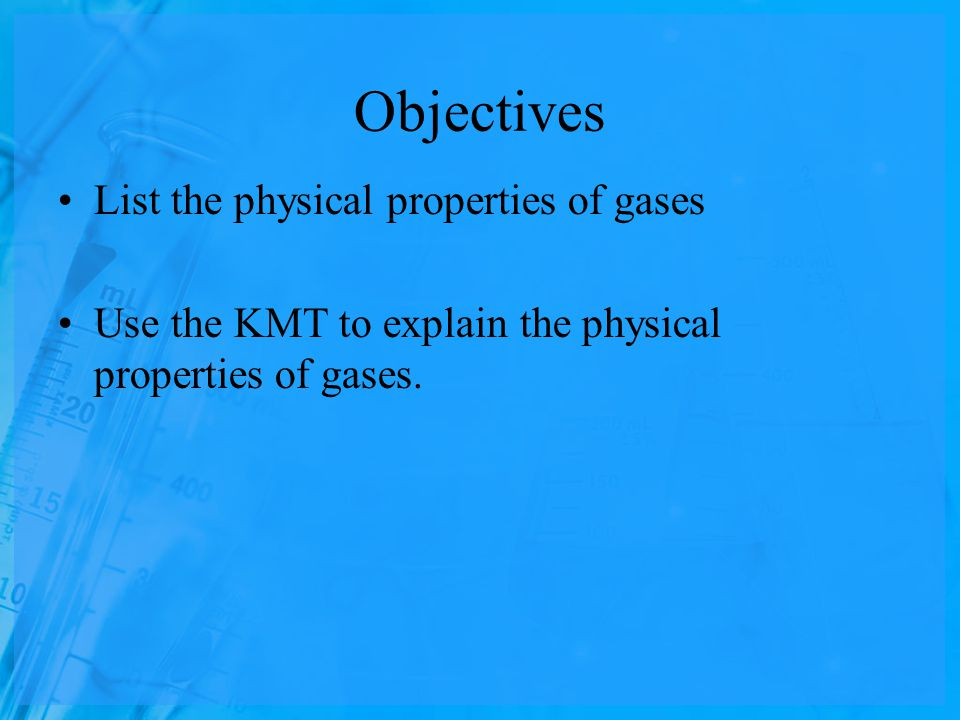 Objectives List the physical properties of gases Use the KMT to explain the physical properties of gases.