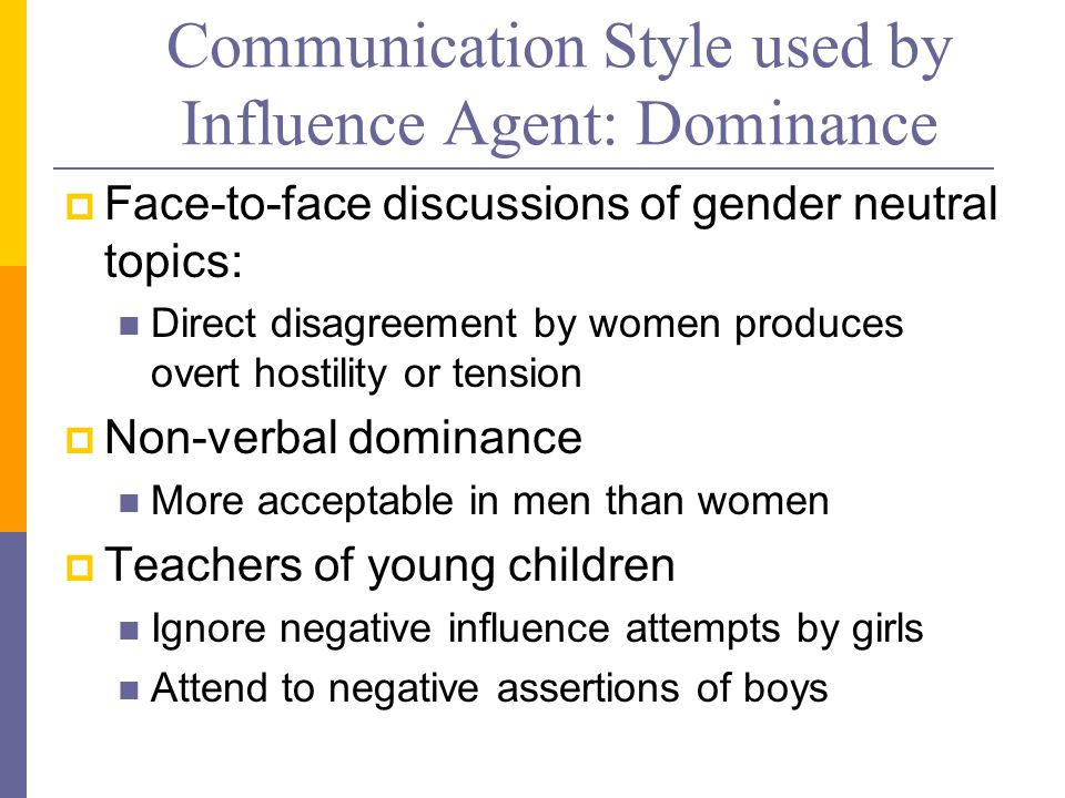 Communication Style used by Influence Agent: Dominance  Face-to-face discussions of gender neutral topics: Direct disagreement by women produces overt hostility or tension  Non-verbal dominance More acceptable in men than women  Teachers of young children Ignore negative influence attempts by girls Attend to negative assertions of boys
