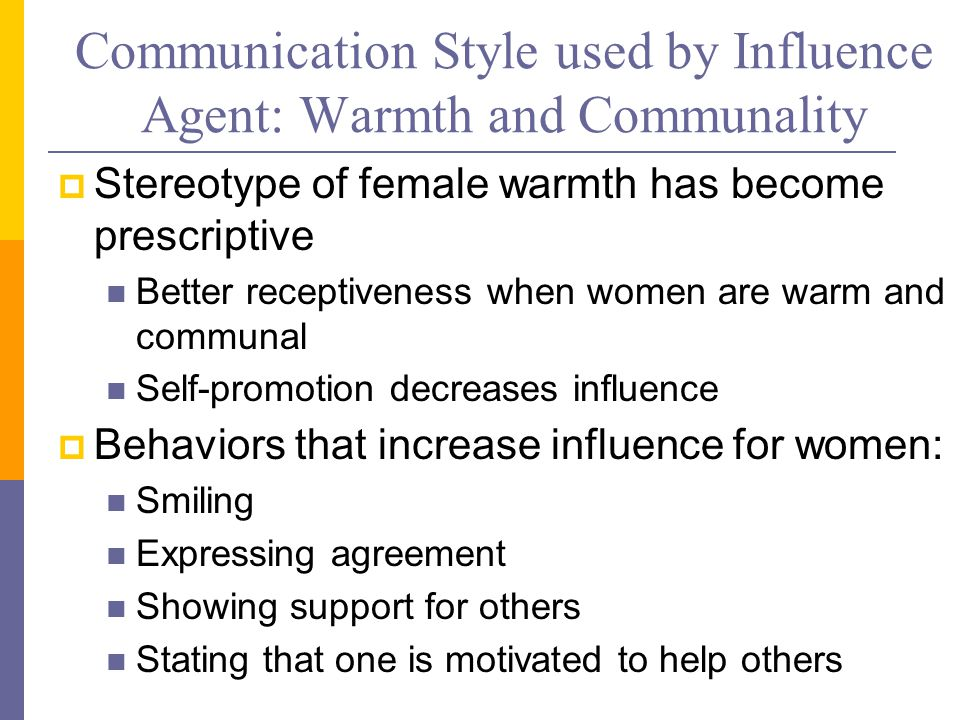 Communication Style used by Influence Agent: Warmth and Communality  Stereotype of female warmth has become prescriptive Better receptiveness when women are warm and communal Self-promotion decreases influence  Behaviors that increase influence for women: Smiling Expressing agreement Showing support for others Stating that one is motivated to help others