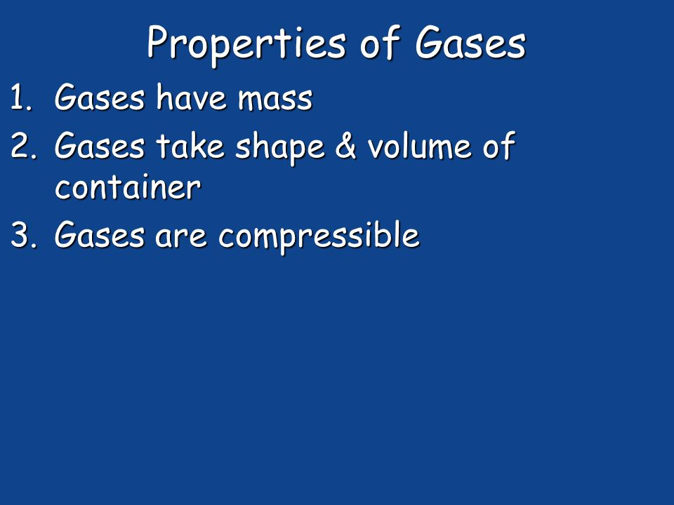 Properties of Gases 1.Gases have mass 2.Gases take shape & volume of container 3.Gases are compressible