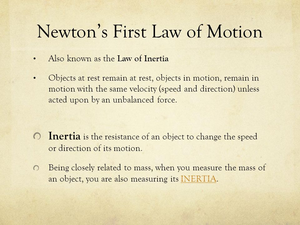 Newton's First Law of Motion Also known as the Law of Inertia Objects at rest remain at rest, objects in motion, remain in motion with the same veloci
