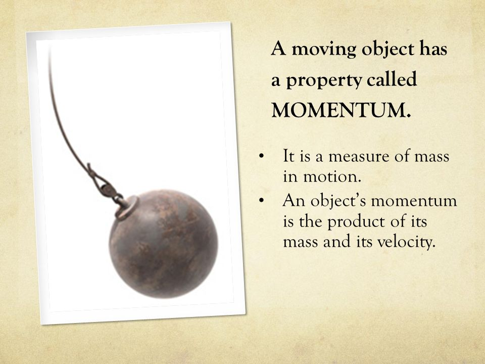 A moving object has a property called MOMENTUM. It is a measure of mass in motion. An object's momentum is the product of its mass and its velocity.