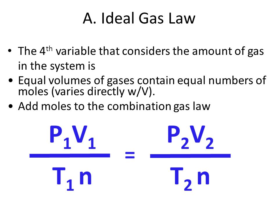 A. Ideal Gas Law The 4 th variable that considers the amount of gas in the system is P 1 V 1 T 1 n = P 2 V 2 T 2 n Equal volumes of gases contain equa