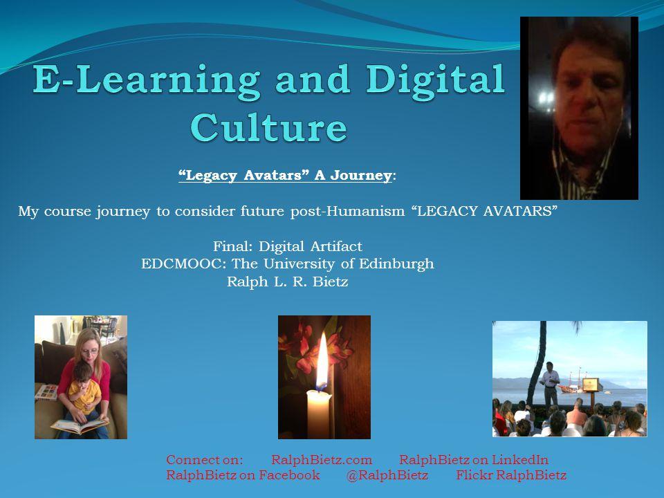 Legacy Avatars A Journey : My course journey to consider future post-Humanism LEGACY AVATARS Final: Digital Artifact EDCMOOC: The University of Edinburgh Ralph L.