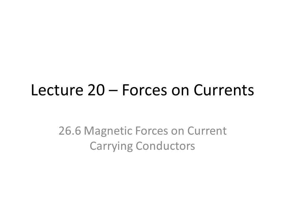 Lecture 20 – Forces on Currents 26.6 Magnetic Forces on Current Carrying Conductors
