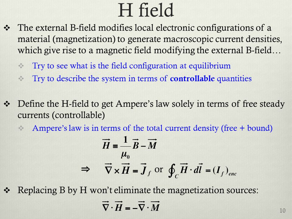 H field  The external B-field modifies local electronic configurations of a material (magnetization) to generate macroscopic current densities, which give rise to a magnetic field modifying the external B-field…  Try to see what is the field configuration at equilibrium  Try to describe the system in terms of controllable quantities  Define the H-field to get Ampere's law solely in terms of free steady currents (controllable)  Ampere's law is in terms of the total current density (free + bound) or  Replacing B by H won't eliminate the magnetization sources: 10