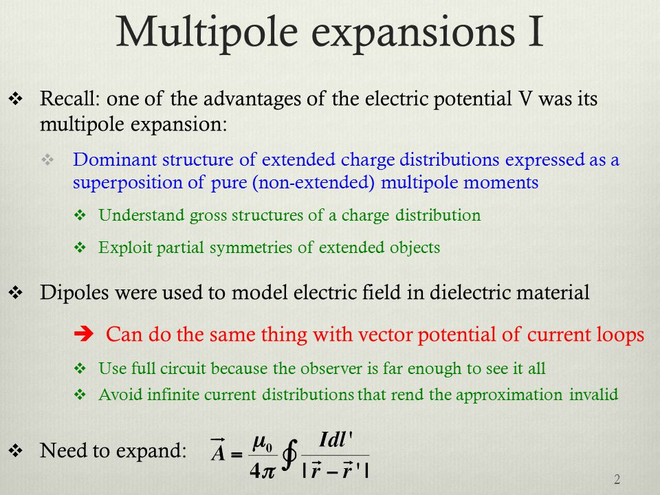 Multipole expansions II  The vector and the scalar potentials share the same 1/r dependence  Vector potential expansion in terms of Legendre polynomial  Assume line current  Same conditions of applicability as for the V multipole expansion:  Valid only at distance r bigger than the size of the circuit  Cannot anymore describe part of the circuit, as allowed by Amperes's law, because the observer is assumed to see all of it.