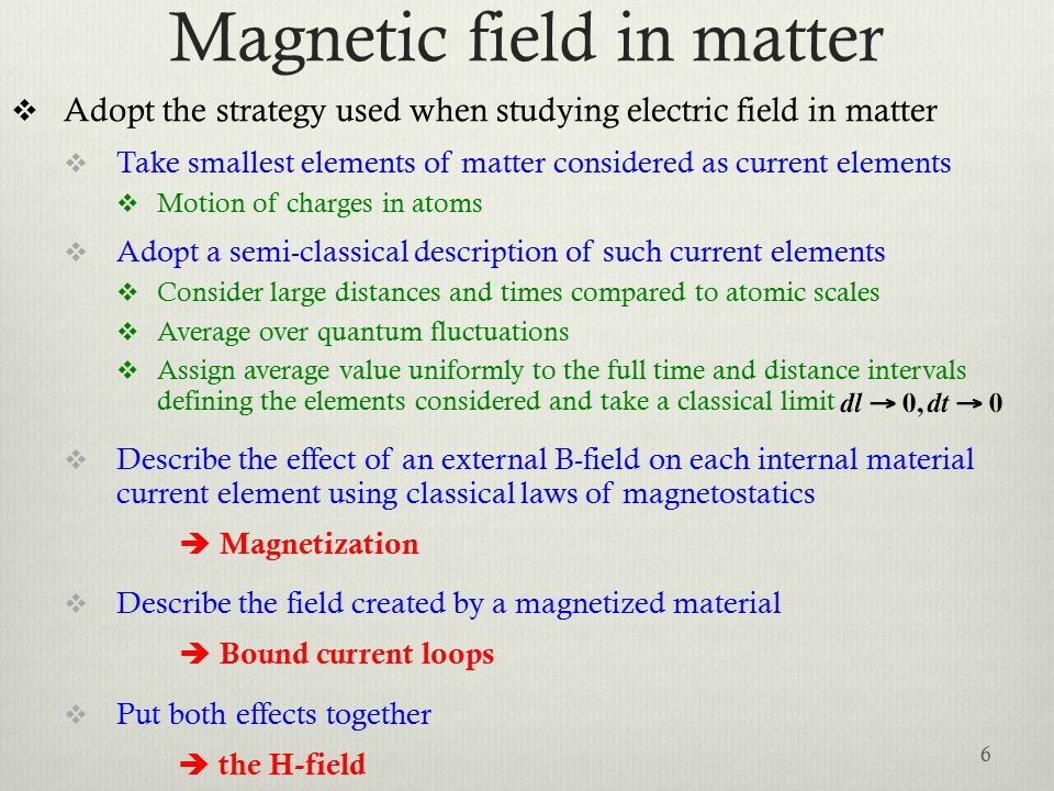 Magnetic field in matter  Adopt the strategy used when studying electric field in matter  Take smallest elements of matter considered as current elements  Motion of charges in atoms  Adopt a semi-classical description of such current elements  Consider large distances and times compared to atomic scales  Average over quantum fluctuations  Assign average value uniformly to the full time and distance intervals defining the elements considered and take a classical limit  Describe the effect of an external B-field on each internal material current element using classical laws of magnetostatics  Magnetization  Describe the field created by a magnetized material  Bound current loops  Put both effects together  the H-field 6